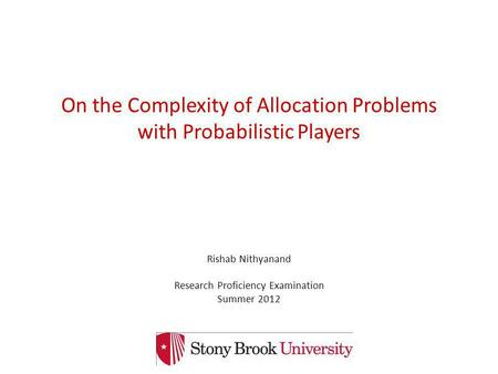 On the Complexity of Allocation Problems with Probabilistic Players Rishab Nithyanand Research Proficiency Examination Summer 2012 TexPoint fonts used.