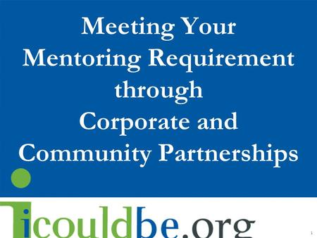 Meeting Your Mentoring Requirement through Corporate and Community Partnerships 1.