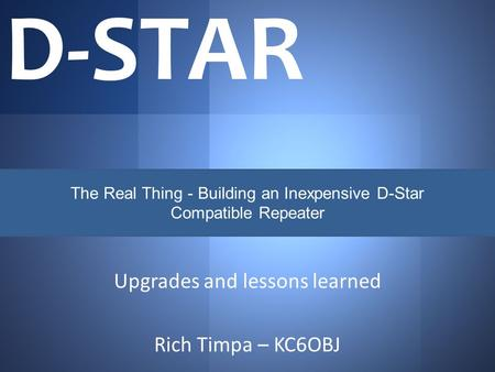 Upgrades and lessons learned Rich Timpa – KC6OBJ D-STAR The Real Thing - Building an Inexpensive D-Star Compatible Repeater.
