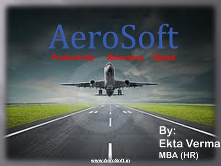 AeroSoft By: Ekta Verma MBA (HR) www.AeroSoft.in ProductivityRelevancySpeed.