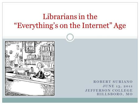 ROBERT SURIANO JUNE 13, 2011 JEFFERSON COLLEGE HILLSBORO, MO Librarians in the Everythings on the Internet Age.