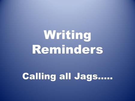 Writing Reminders Calling all Jags….. 8 th Grade Challenge: Go for the SIX; Go for the GOLD To sweeten the reward a bit and to continue the tradition.
