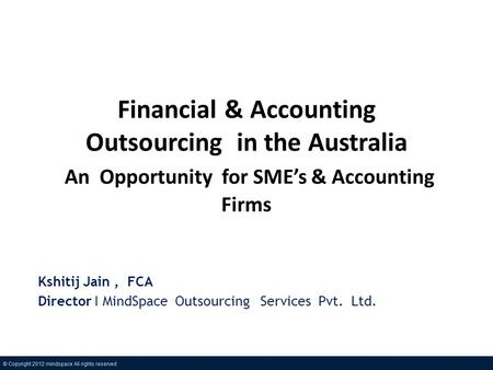 Financial & Accounting Outsourcing in the Australia An Opportunity for SMEs & Accounting Firms Kshitij Jain, FCA Director I MindSpace Outsourcing Services.