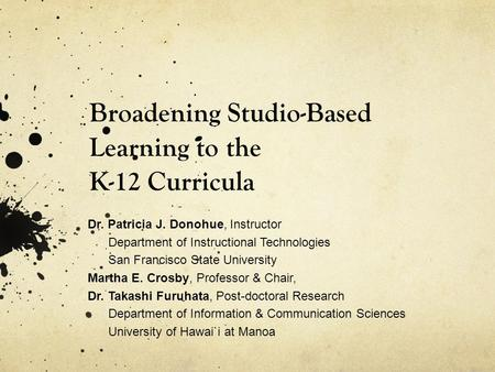 Broadening Studio-Based Learning to the K-12 Curricula Dr. Patricia J. Donohue, Instructor Department of Instructional Technologies San Francisco State.