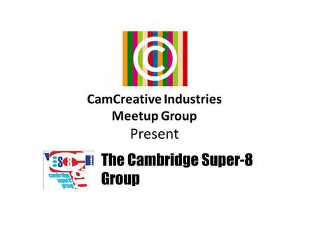 CamCreative Industries Meetup Group Present The Cambridge Super-8 Group.