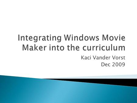 Kaci Vander Vorst Dec 2009 Learners will be able to explain what Windows Movie Maker is Learners will be able to create and edit a movie with Windows.