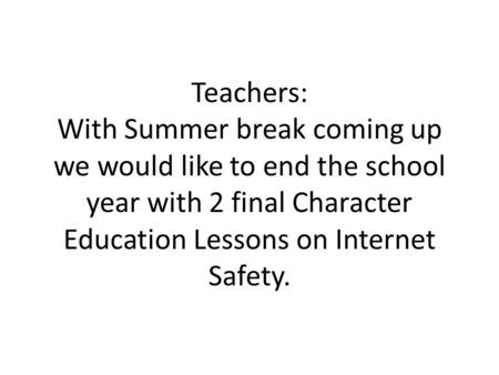 Teachers: With Summer break coming up we would like to end the school year with 2 final Character Education Lessons on Internet Safety.