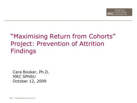Maximising Return from Cohorts Project: Prevention of Attrition Findings Cara Booker, Ph.D. MRC SPHSU October 12, 2009.