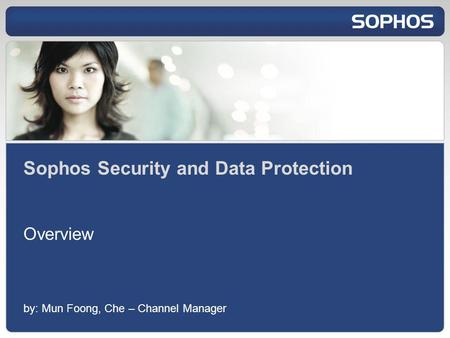 Sophos Security and Data Protection Overview by: Mun Foong, Che – Channel Manager.