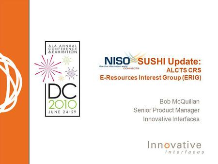 Bob McQuillan Senior Product Manager Innovative Interfaces SUSHI Update: ALCTS CRS E-Resources Interest Group (ERIG)