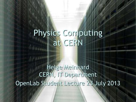 Physics Computing at CERN Helge Meinhard CERN, IT Department OpenLab Student Lecture 23 July 2013.