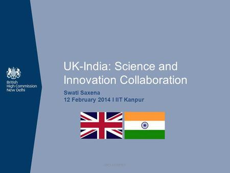 UK-India: Science and Innovation Collaboration Swati Saxena 12 February 2014 I IIT Kanpur UNCLASSIFIED.