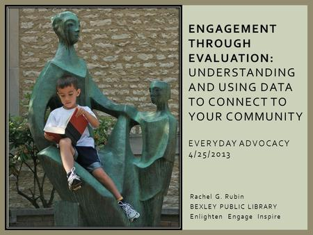 Rachel G. Rubin BEXLEY PUBLIC LIBRARY Enlighten Engage Inspire ENGAGEMENT THROUGH EVALUATION: UNDERSTANDING AND USING DATA TO CONNECT TO YOUR COMMUNITY.