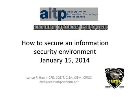 How to secure an information security environment January 15, 2014 Lance P. Hawk CFE, CGEIT, CISA, CISM, CRISC