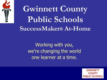 Working with you, were changing the world one learner at a time. Gwinnett County Public Schools SuccessMaker ® At-Home.