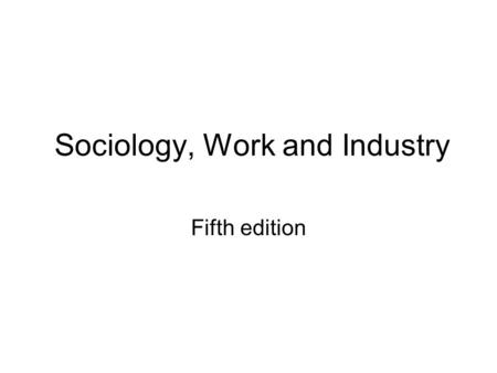 Sociology, Work and Industry Fifth edition. Work Sometimes work is conceptualised very narrowly as activities which people do for a wage, salary or fee.