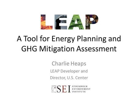 A Tool for Energy Planning and GHG Mitigation Assessment Charlie Heaps LEAP Developer and Director, U.S. Center.