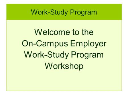 Work-Study Program Welcome to the On-Campus Employer Work-Study Program Workshop.
