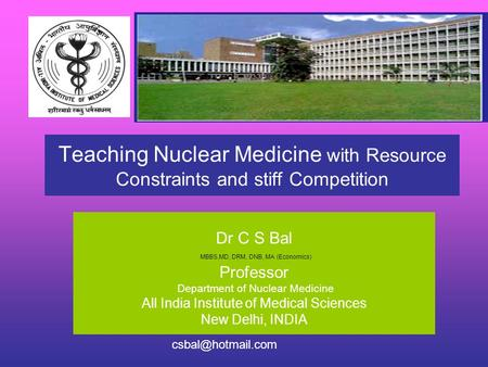 Teaching Nuclear Medicine with Resource Constraints and stiff Competition Dr C S Bal MBBS,MD, DRM, DNB, MA (Economics) Professor Department of Nuclear.