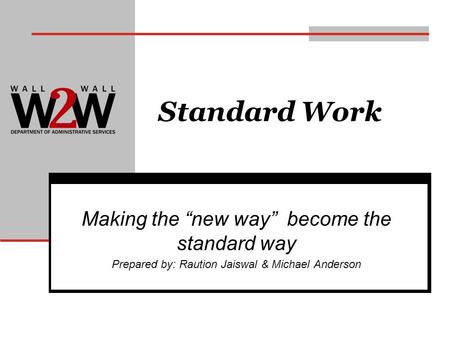 Standard Work Making the new way become the standard way Prepared by: Raution Jaiswal & Michael Anderson.