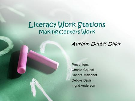 Literacy Work Stations Making Centers Work Author, Debbie Diller Presenters: Charlie Council Sandra Maisonet Debbie Davis Ingrid Anderson.
