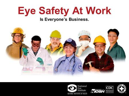 Eye Safety At Work Is Everyones Business.. Prevent Injury. Use Protective Eyewear. Eye Safety in Your Workplace Creating and maintaining a safe working.