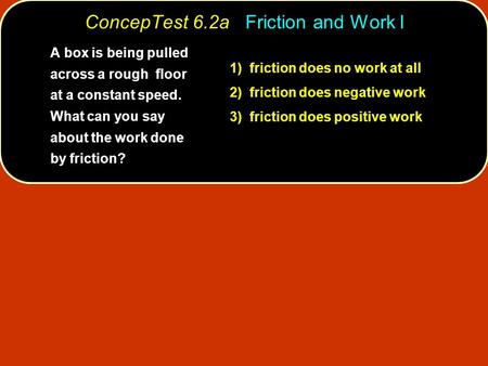 ConcepTest 6.2a Friction and Work I 1) friction does no work at all 2) friction does negative work 3) friction does positive work A box is being pulled.