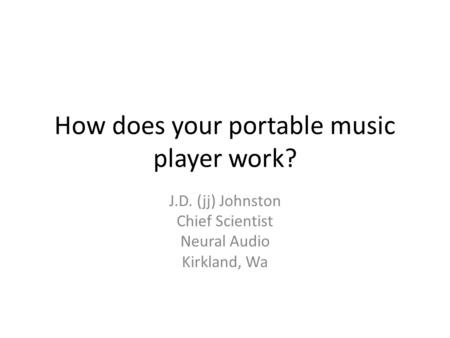 How does your portable music player work? J.D. (jj) Johnston Chief Scientist Neural Audio Kirkland, Wa.