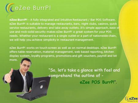 EZee BurrP! - A fully integrated and Intuitive Restaurant / Bar POS Software. eZee BurrP! is suitable to manage restaurants, bars, night clubs, casinos,