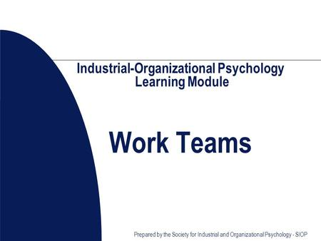 Prepared by the Society for Industrial and Organizational Psychology - SIOP Industrial-Organizational Psychology Learning Module Work Teams.
