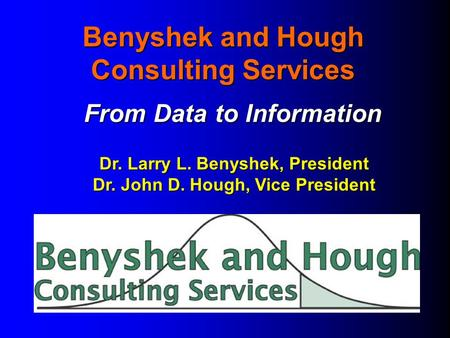 Benyshek and Hough Consulting Services From Data to Information Dr. Larry L. Benyshek, President Dr. John D. Hough, Vice President.
