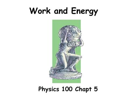 Work and Energy Physics 100 Chapt 5. Physicists definition of work dist Work = F x dist A scalar (not a vector) dist.