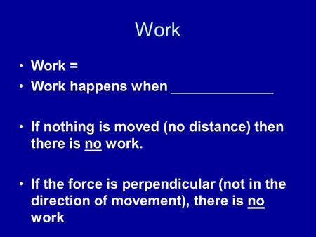 Work Work = Work happens when _____________ If nothing is moved (no distance) then there is no work. If the force is perpendicular (not in the direction.