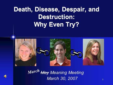1 May Meaning Meeting March 30, 2007 March Death, Disease, Despair, and Destruction: Why Even Try?