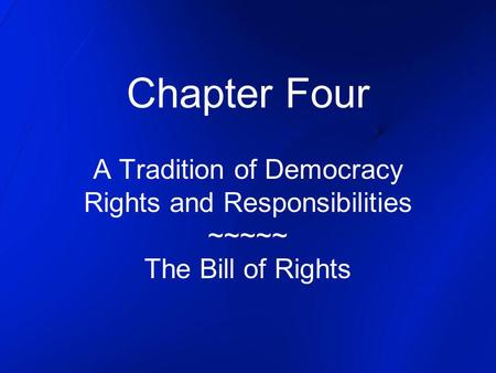 Chapter Four A Tradition of Democracy Rights and Responsibilities ~~~~~ The Bill of Rights.