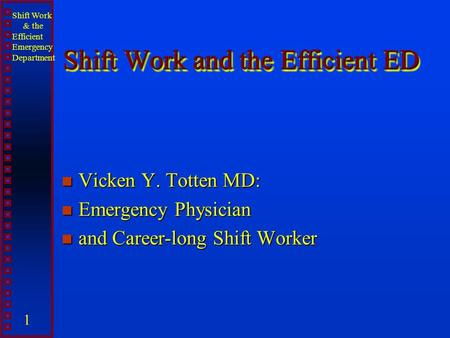 Shift Work & the Efficient Emergency Department 1 Shift Work and the Efficient ED n Vicken Y. Totten MD: n Emergency Physician n and Career-long Shift.