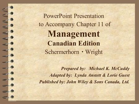 PowerPoint Presentation to Accompany Chapter 11 of Management Canadian Edition Schermerhorn Wright Prepared by:Michael K. McCuddy Adapted by: Lynda Anstett.