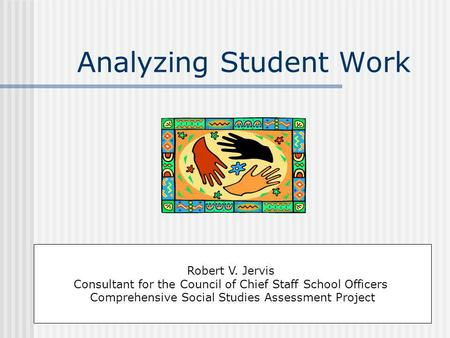 Analyzing Student Work Robert V. Jervis Consultant for the Council of Chief Staff School Officers Comprehensive Social Studies Assessment Project.
