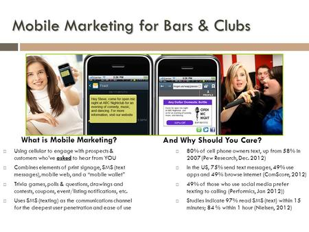 Mobile Marketing for Bars & Clubs Using cellular to engage with prospects & customers whove asked to hear from YOU Combines elements of print signage,