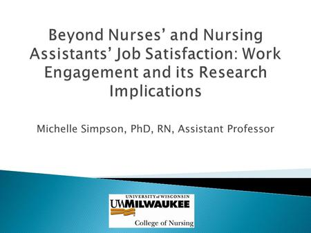 Michelle Simpson, PhD, RN, Assistant Professor. To create a work setting that enables nurses and CNAs to deliver the resident centered quality care they.