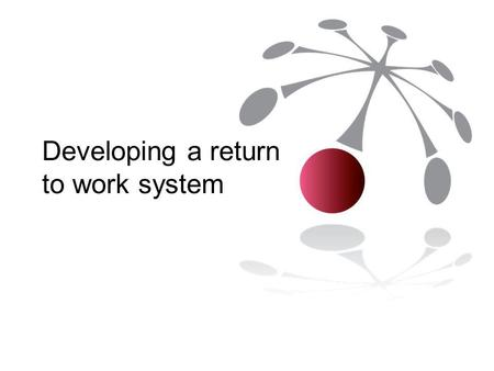 Developing a return to work system. Why develop a return to work system? Employer most influential stakeholder in return to work Minimise potential for.