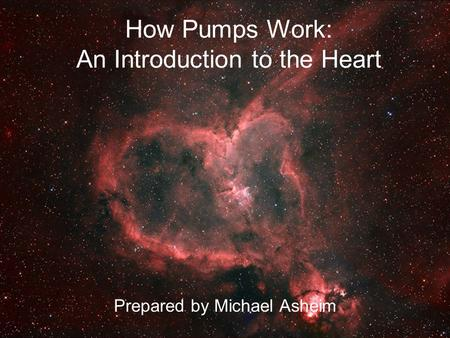How Pumps Work: An Introduction to the Heart Prepared by Michael Asheim.