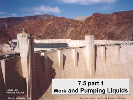 Greg Kelly, Hanford High School, Richland, WashingtonPhoto by Vickie Kelly, 2004 7.5 part 1 Work and Pumping Liquids Hoover Dam Nevada & Arizona.