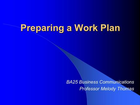 Preparing a Work Plan BA25 Business Communications Professor Melody Thomas.