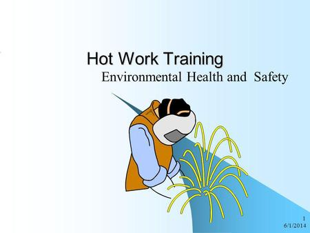 6/1/2014 1 Hot Work Training Environmental Health and Safety.