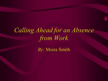 Calling Ahead for an Absence from Work By: Moira Smith.