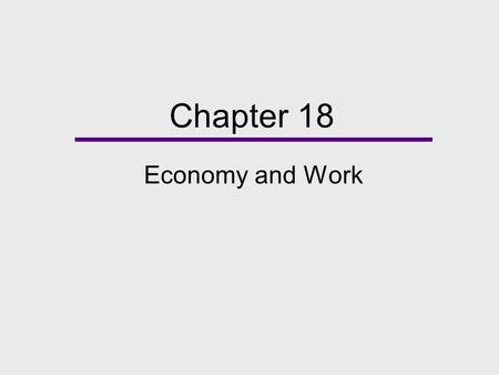Chapter 18 Economy and Work. Chapter Outline Economy and Society The Changing Global Economy Theoretical Perspectives on Work Characteristics of the Labor.