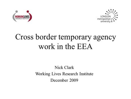 Cross border temporary agency work in the EEA Nick Clark Working Lives Research Institute December 2009.