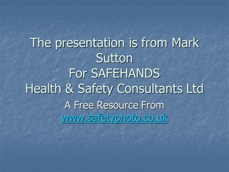 The presentation is from Mark Sutton For SAFEHANDS Health & Safety Consultants Ltd A Free Resource From www.safetyphoto.co.uk www.safetyphoto.co.uk.