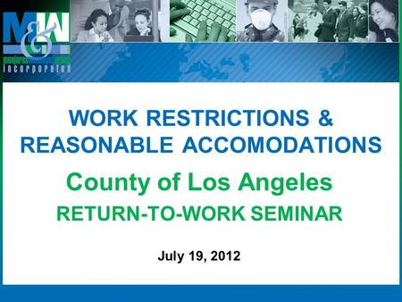 WORK RESTRICTIONS & REASONABLE ACCOMODATIONS County of Los Angeles RETURN-TO-WORK SEMINAR July 19, 2012.